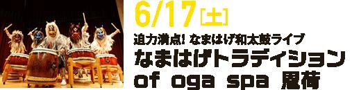 6/17[土]/迫力満点! なまはげ和太鼓ライブ/なまはげトラディション of oga spa 恩荷