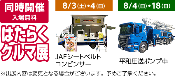 同時開催/はたらくクルマ展【入場無料】8/4(土)・5(日)JAFレッカー車、平和圧送ポンプ車 ※出展内容は変更となる場合がございます。予めご了承ください。