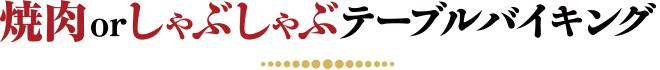 焼肉 or しゃぶしゃぶテーブルバイキング